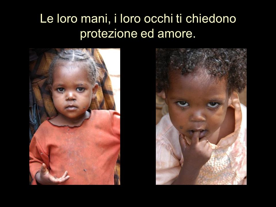 Le loro mani, i loro occhi ti chiedono protezione ed amore.