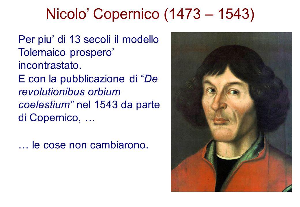 Nicolo Copernico (1473 – 1543) Per piu di 13 secoli il modello Tolemaico prospero incontrastato. E con la pubblicazione di De revolutionibus orbium co