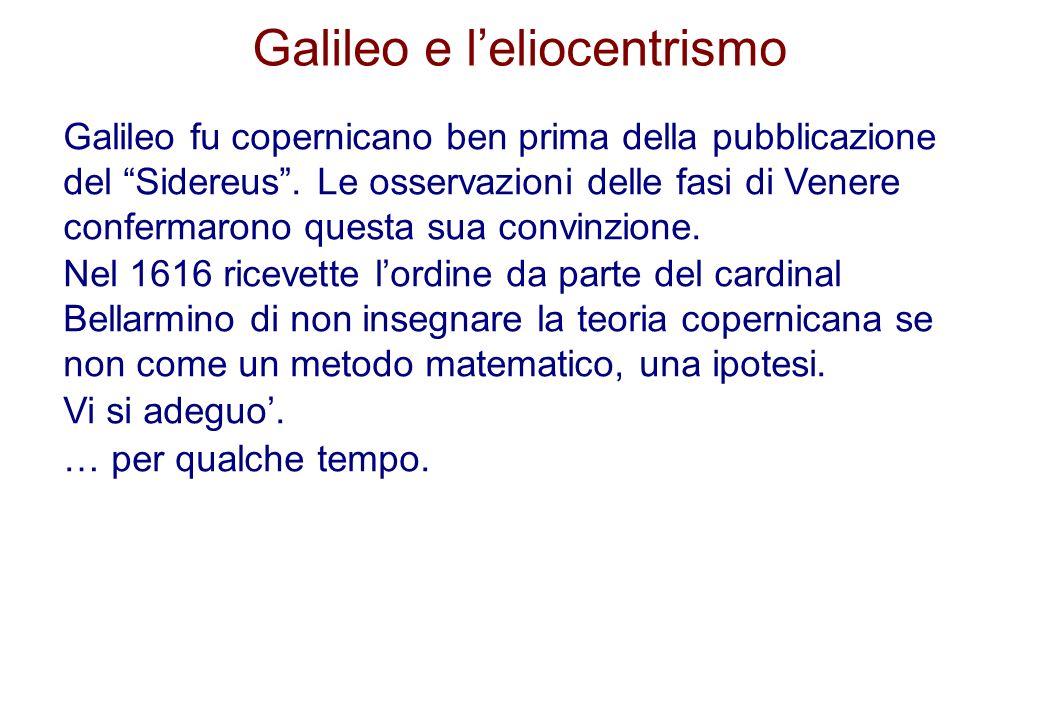 Galileo e leliocentrismo Galileo fu copernicano ben prima della pubblicazione del Sidereus. Le osservazioni delle fasi di Venere confermarono questa s