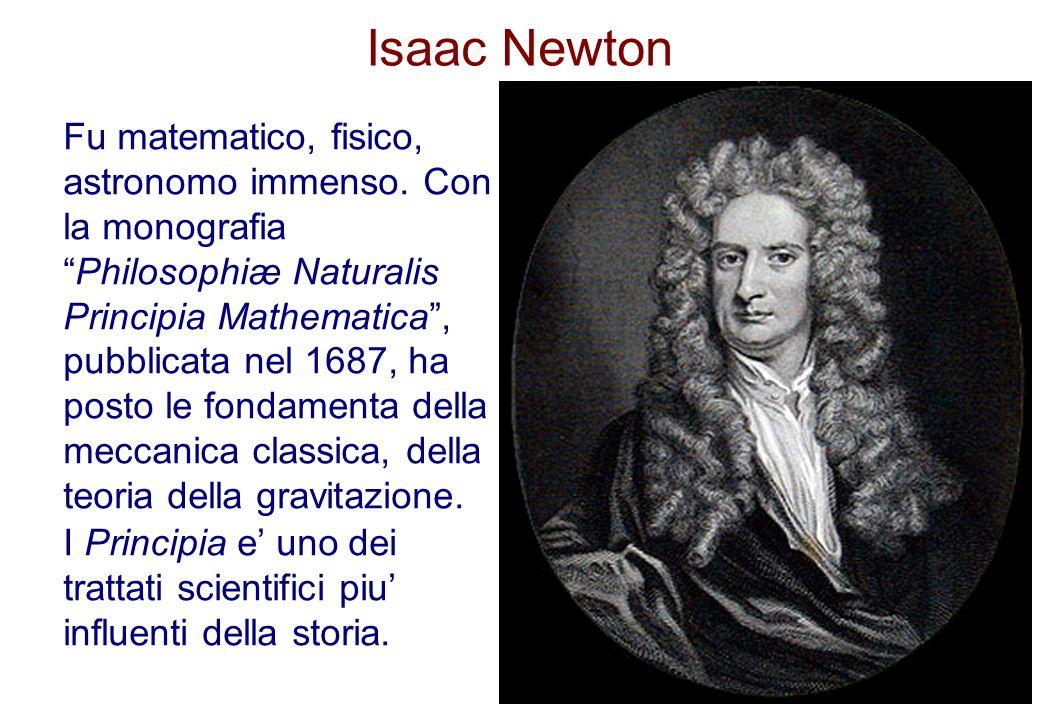 Isaac Newton Fu matematico, fisico, astronomo immenso. Con la monografiaPhilosophiæ Naturalis Principia Mathematica, pubblicata nel 1687, ha posto le