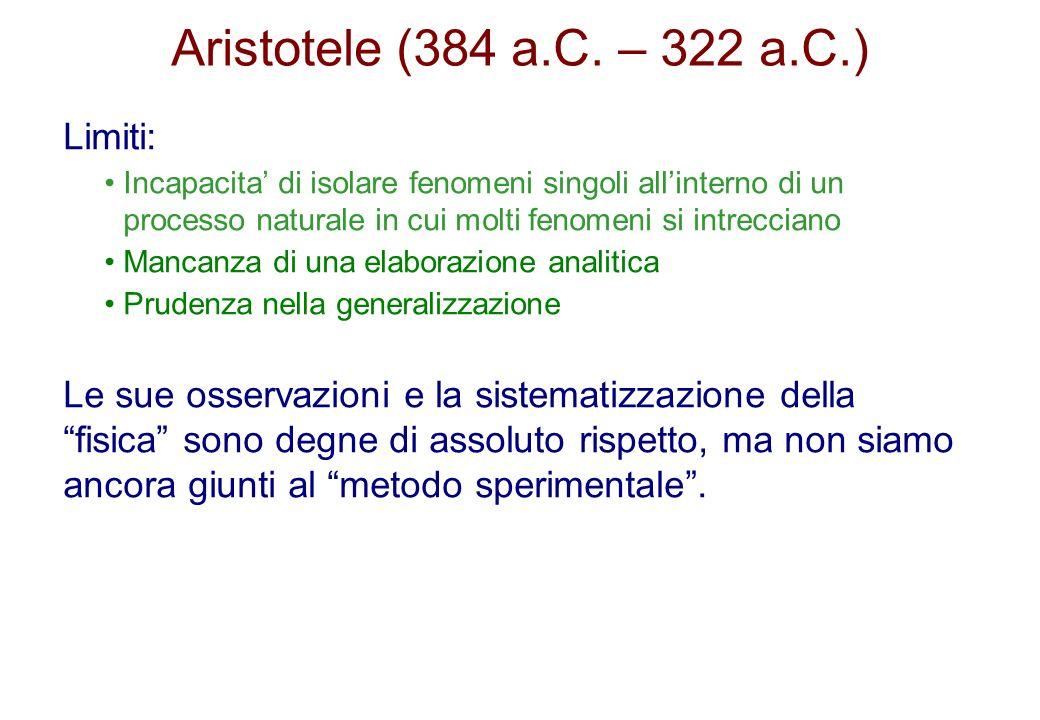 Aristotele (384 a.C. – 322 a.C.) Limiti: Incapacita di isolare fenomeni singoli allinterno di un processo naturale in cui molti fenomeni si intreccian