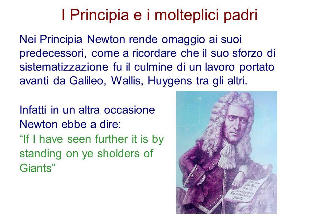 I Principia e i molteplici padri Nei Principia Newton rende omaggio ai suoi predecessori, come a ricordare che il suo sforzo di sistematizzazione fu i