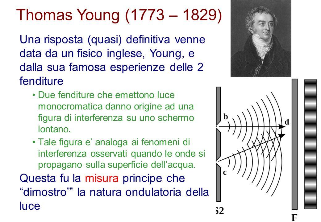 Thomas Young (1773 – 1829) Una risposta (quasi) definitiva venne data da un fisico inglese, Young, e dalla sua famosa esperienze delle 2 fenditure Due