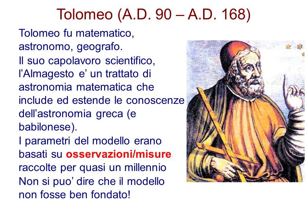 Tolomeo (A.D. 90 – A.D. 168) Tolomeo fu matematico, astronomo, geografo. Il suo capolavoro scientifico, lAlmagesto e un trattato di astronomia matemat
