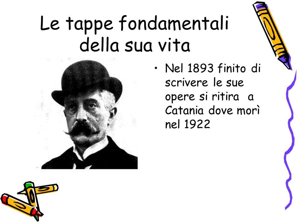 Le tappe fondamentali della sua vita Nel 1893 finito di scrivere le sue opere si ritira a Catania dove morì nel 1922