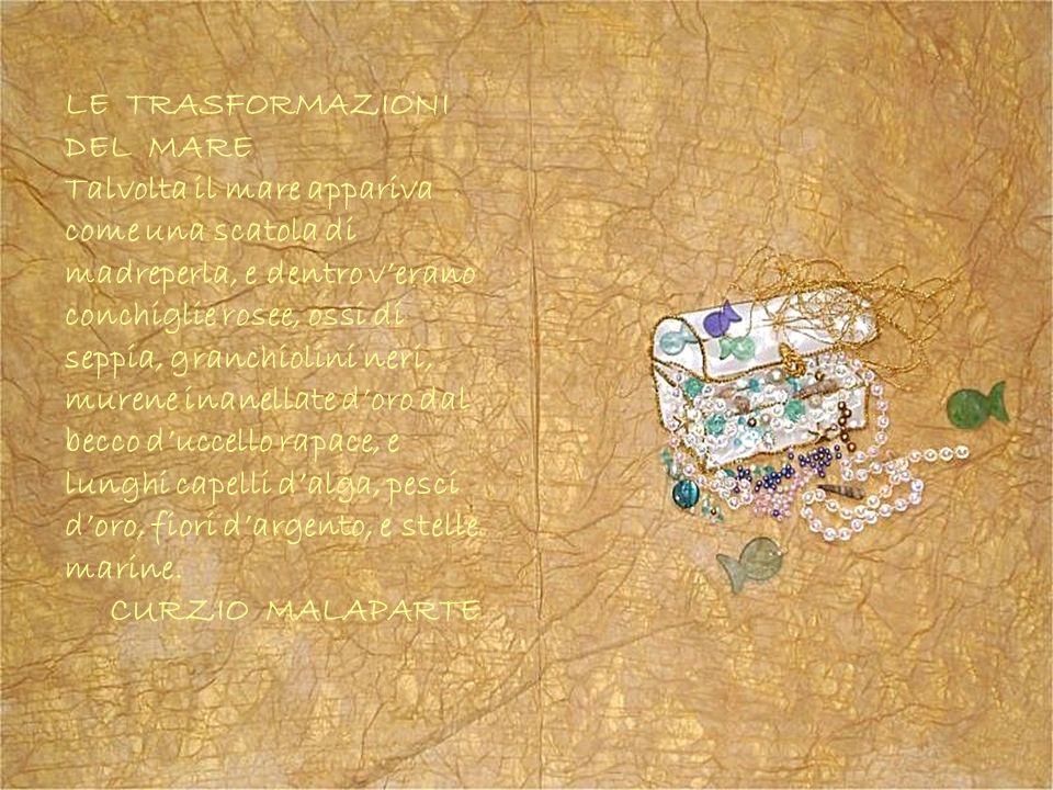 LE TRASFORMAZIONI DEL MARE Talvolta il mare appariva come una scatola di madreperla, e dentro verano conchiglie rosee, ossi di seppia, granchiolini ne