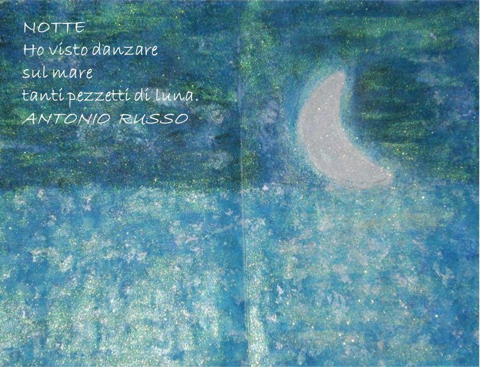 NOTTE Ho visto danzare sul mare tanti pezzetti di luna. ANTONIO RUSSO
