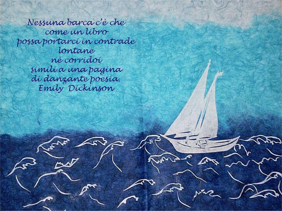 Nessuna barca cè che come un libro possa portarci in contrade lontane né corridoi simili a una pagina di danzante poesia. Emily Dickinson