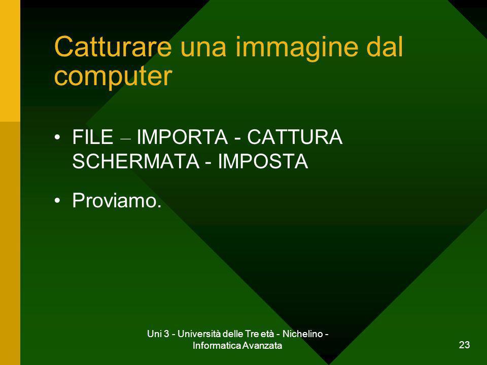 Uni 3 - Università delle Tre età - Nichelino - Informatica Avanzata 23 Catturare una immagine dal computer FILE – IMPORTA - CATTURA SCHERMATA - IMPOST