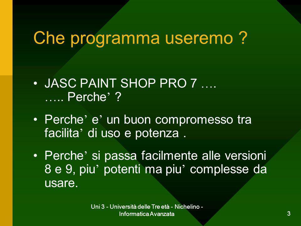 Uni 3 - Università delle Tre età - Nichelino - Informatica Avanzata 3 Che programma useremo ? JASC PAINT SHOP PRO 7 …. ….. Perche ? Perche e un buon c