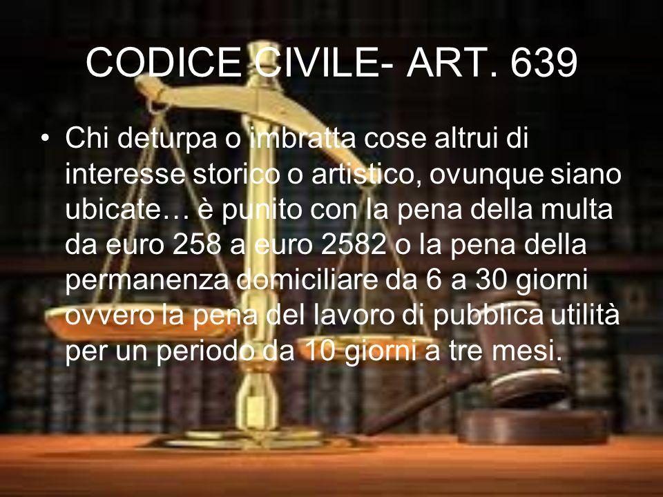 CODICE CIVILE- ART. 639 Chi deturpa o imbratta cose altrui di interesse storico o artistico, ovunque siano ubicate… è punito con la pena della multa d