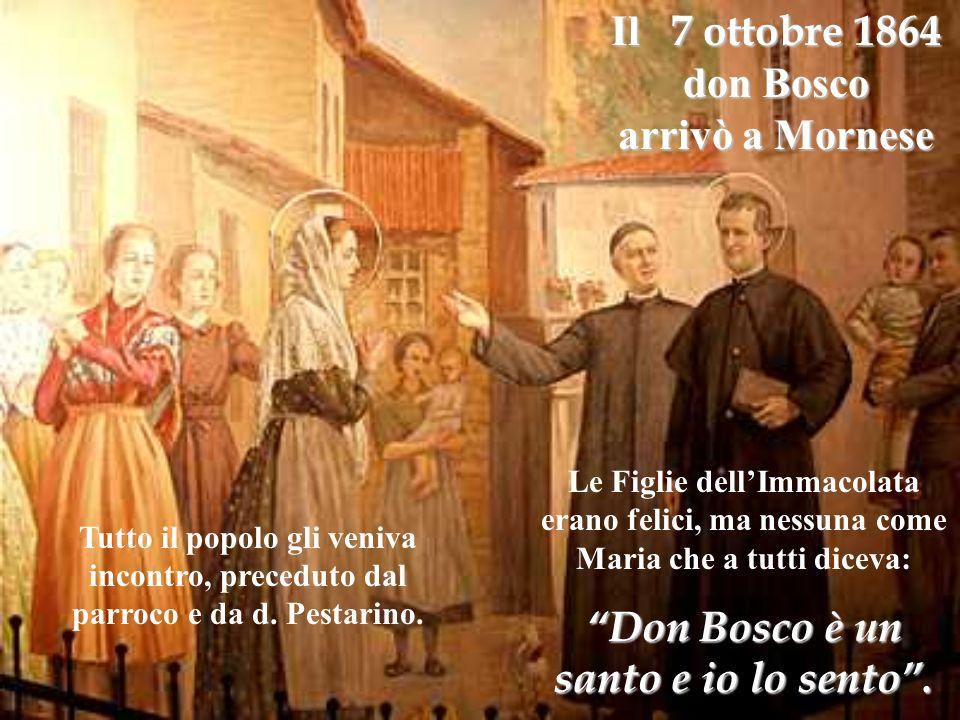 Il 7 ottobre 1864 don Bosco arrivò a Mornese Le Figlie dellImmacolata erano felici, ma nessuna come Maria che a tutti diceva: Don Bosco è un santo e i