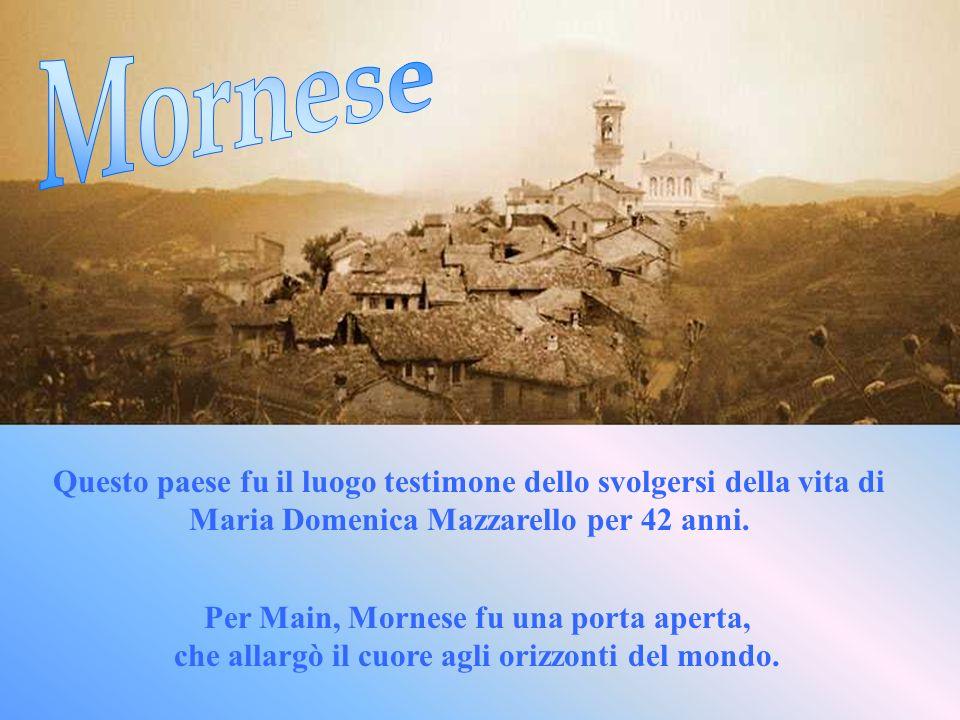 Questo paese fu il luogo testimone dello svolgersi della vita di Maria Domenica Mazzarello per 42 anni. Per Main, Mornese fu una porta aperta, che all