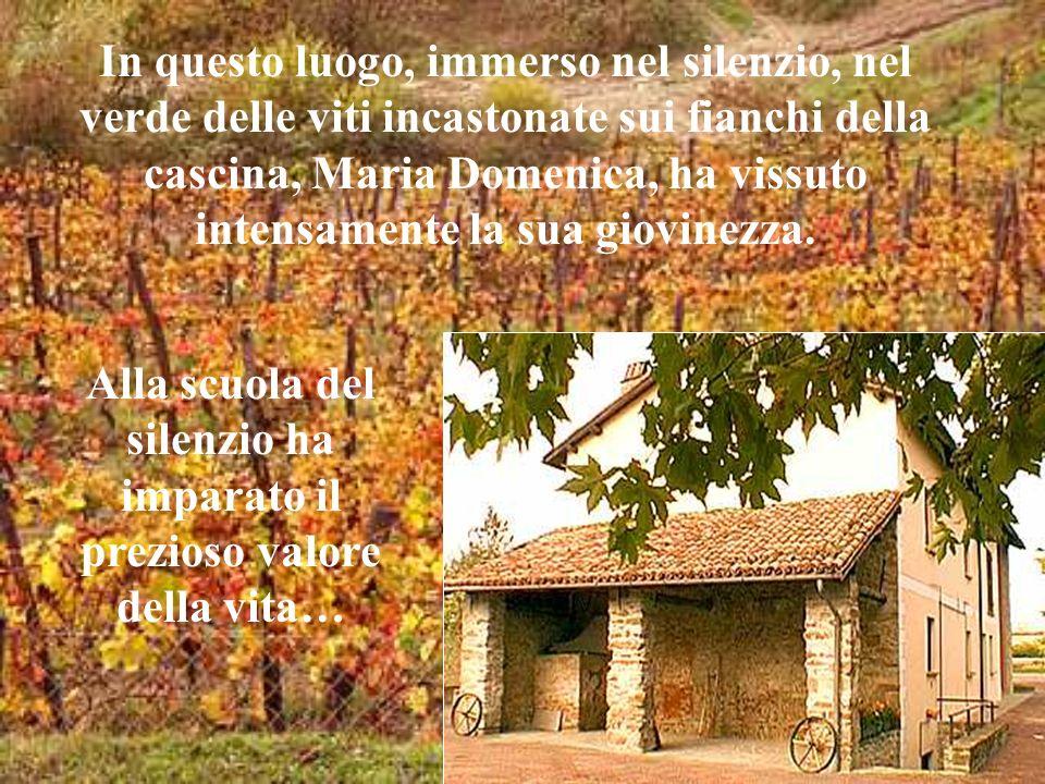 In questo luogo, immerso nel silenzio, nel verde delle viti incastonate sui fianchi della cascina, Maria Domenica, ha vissuto intensamente la sua giov