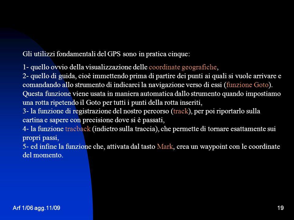 Arf 1/06 agg.11/0919 Gli utilizzi fondamentali del GPS sono in pratica cinque: 1- quello ovvio della visualizzazione delle coordinate geografiche, 2-