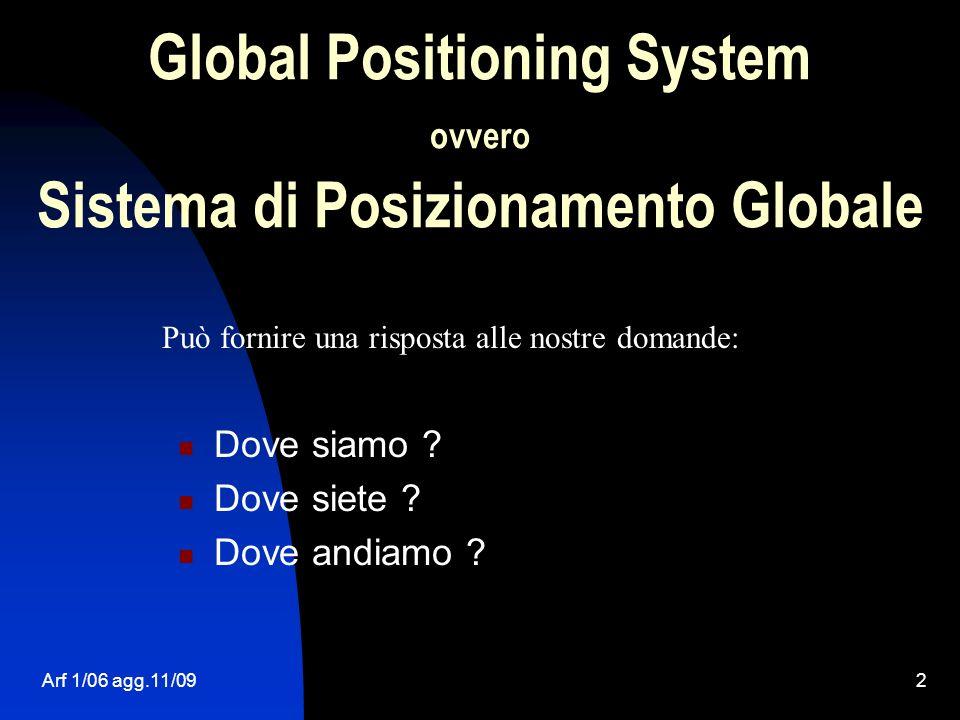Arf 1/06 agg.11/092 Global Positioning System ovvero Sistema di Posizionamento Globale Dove siamo ? Dove siete ? Dove andiamo ? Può fornire una rispos