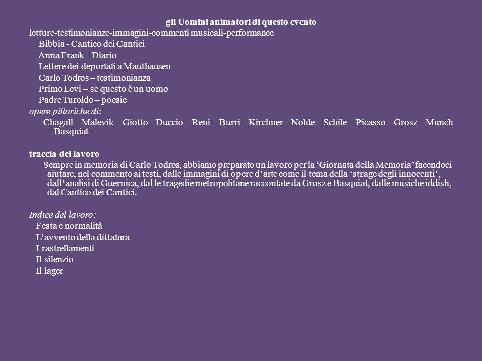 gli Uomini animatori di questo evento letture-testimonianze-immagini-commenti musicali-performance Bibbia - Cantico dei Cantici Anna Frank – Diario Lettere dei deportati a Mauthausen Carlo Todros – testimonianza Primo Levi – se questo è un uomo Padre Turoldo – poesie opere pittoriche di: Chagall – Malevik – Giotto – Duccio – Reni – Burri – Kirchner – Nolde – Schile – Picasso – Grosz – Munch – Basquiat – traccia del lavoro Sempre in memoria di Carlo Todros, abbiamo preparato un lavoro per la Giornata della Memoria facendoci aiutare, nel commento ai testi, dalle immagini di opere darte come il tema della strage degli innocenti, dallanalisi di Guernica, dal le tragedie metropolitane raccontate da Grosz e Basquiat, dalle musiche iddish, dal Cantico dei Cantici.