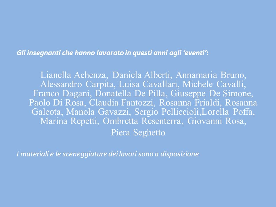 Gli insegnanti che hanno lavorato in questi anni agli eventi: Lianella Achenza, Daniela Alberti, Annamaria Bruno, Alessandro Carpita, Luisa Cavallari,