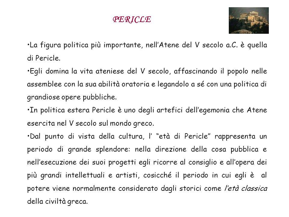 PERICLE La figura politica più importante, nellAtene del V secolo a.C. è quella di Pericle. Egli domina la vita ateniese del V secolo, affascinando il