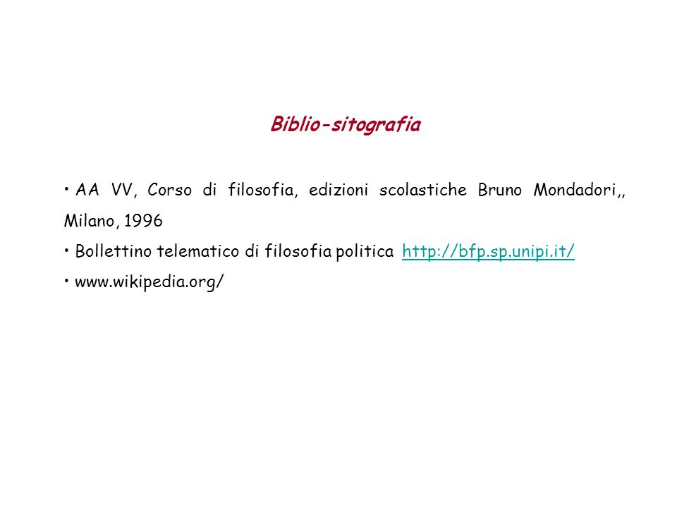 Biblio-sitografia AA VV, Corso di filosofia, edizioni scolastiche Bruno Mondadori,, Milano, 1996 Bollettino telematico di filosofia politicahttp://bfp.sp.unipi.it/http://bfp.sp.unipi.it/ www.wikipedia.org/