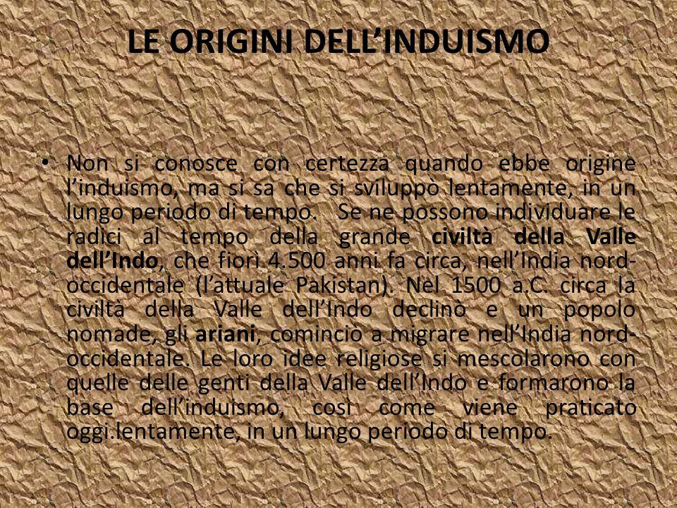 LE ORIGINI DELLINDUISMO Non si conosce con certezza quando ebbe origine linduismo, ma si sa che si sviluppò lentamente, in un lungo periodo di tempo.