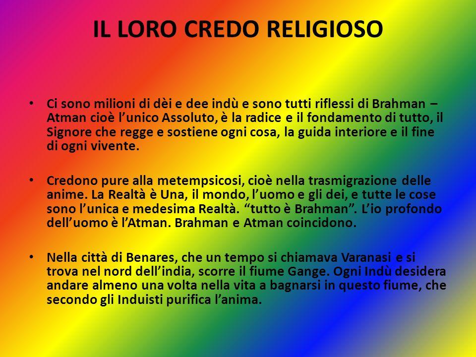 IL LORO CREDO RELIGIOSO Ci sono milioni di dèi e dee indù e sono tutti riflessi di Brahman – Atman cioè lunico Assoluto, è la radice e il fondamento d