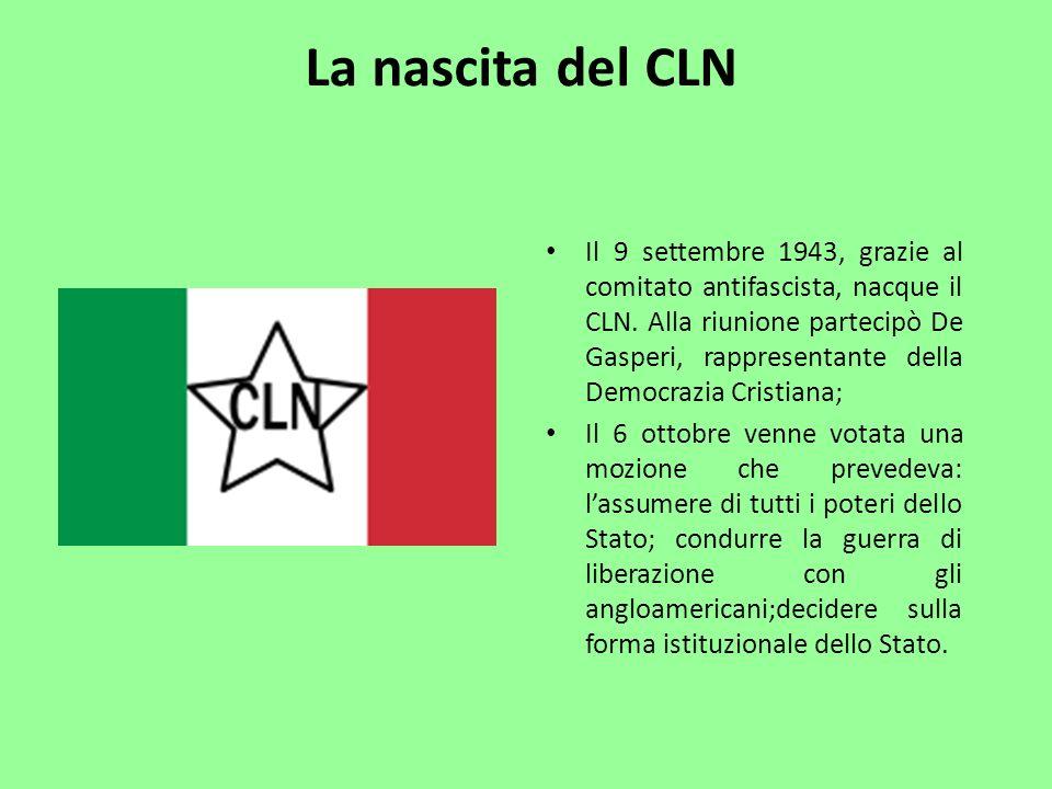 La nascita del CLN Il 9 settembre 1943, grazie al comitato antifascista, nacque il CLN. Alla riunione partecipò De Gasperi, rappresentante della Democ