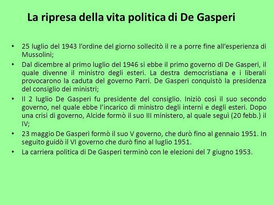 La ripresa della vita politica di De Gasperi 25 luglio del 1943 lordine del giorno sollecitò il re a porre fine allesperienza di Mussolini; Dal dicemb