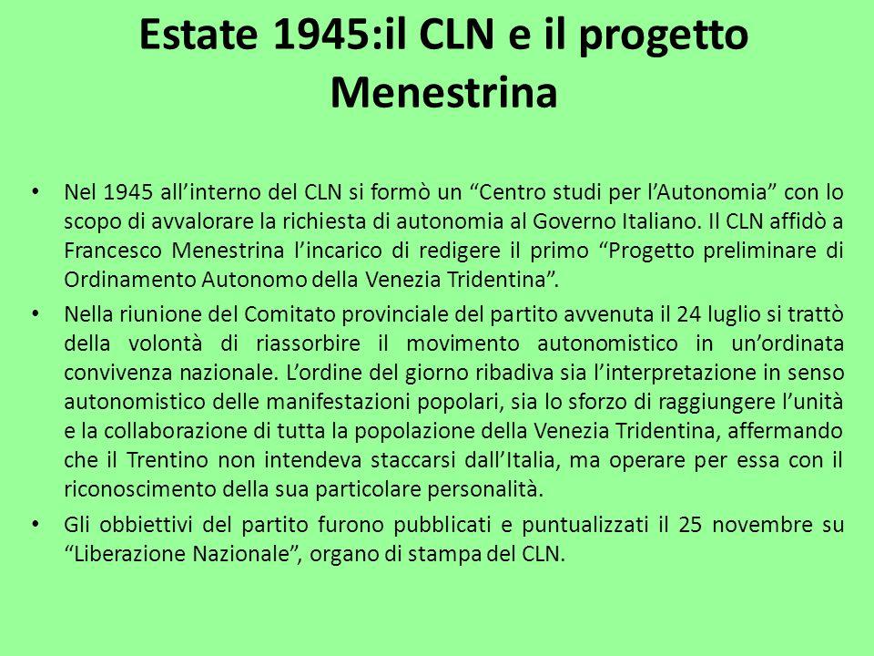 Estate 1945:il CLN e il progetto Menestrina Nel 1945 allinterno del CLN si formò un Centro studi per lAutonomia con lo scopo di avvalorare la richiest