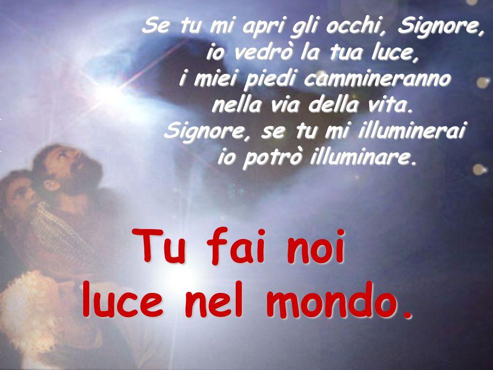 Se tu mi apri gli occhi, Signore, io vedrò la tua luce, i miei piedi cammineranno nella via della vita. Signore, se tu mi illuminerai io potrò illumin
