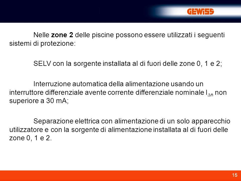 15 Nelle zone 2 delle piscine possono essere utilizzati i seguenti sistemi di protezione: SELV con la sorgente installata al di fuori delle zone 0, 1