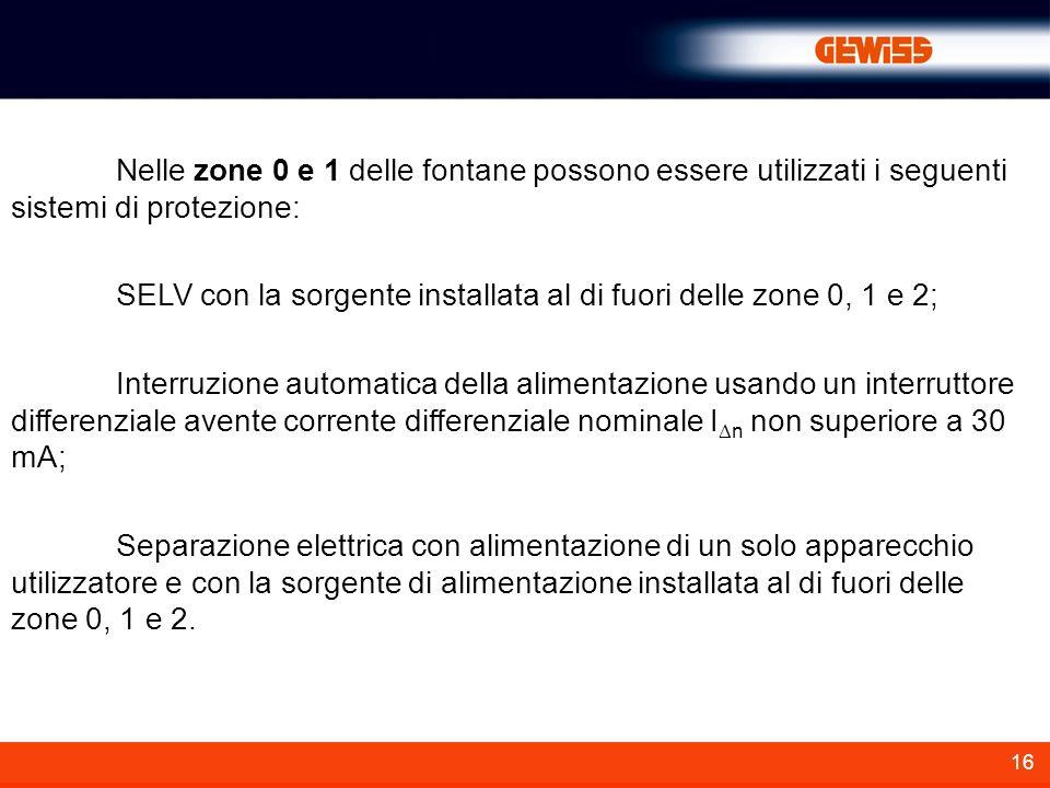 16 Nelle zone 0 e 1 delle fontane possono essere utilizzati i seguenti sistemi di protezione: SELV con la sorgente installata al di fuori delle zone 0