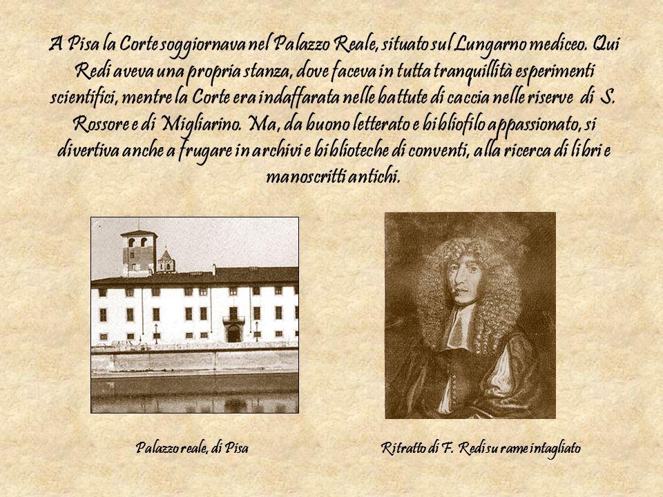 A Pisa la Corte soggiornava nel Palazzo Reale, situato sul Lungarno mediceo. Qui Redi aveva una propria stanza, dove faceva in tutta tranquillità espe