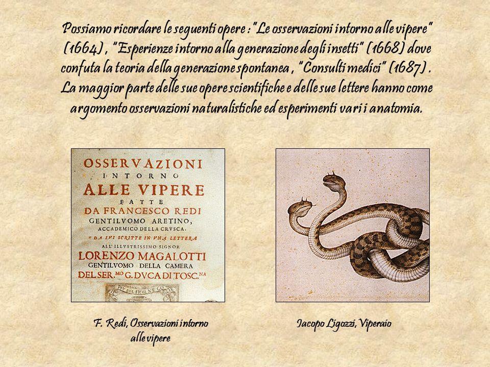 Possiamo ricordare le seguenti opere :Le osservazioni intorno alle vipere (1664), Esperienze intorno alla generazione degli insetti (1668) dove confut
