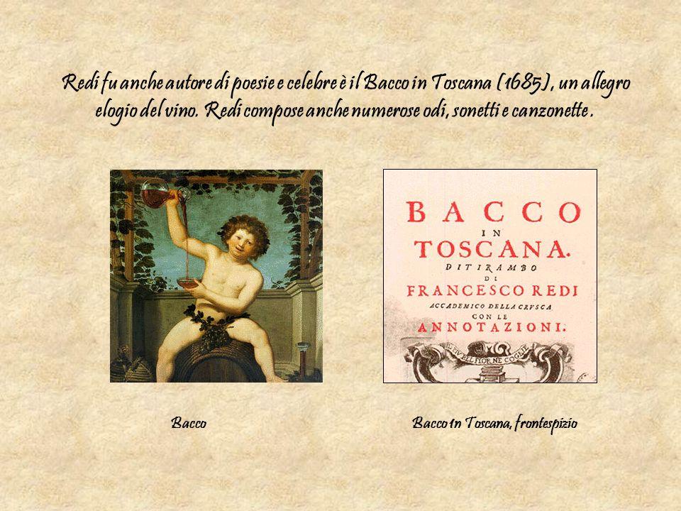 Redi fu anche autore di poesie e celebre è il Bacco in Toscana (1685), un allegro elogio del vino. Redi compose anche numerose odi, sonetti e canzonet