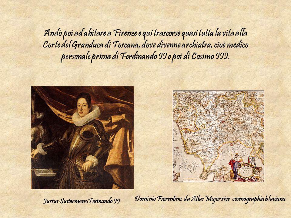 Andò poi ad abitare a Firenze e qui trascorse quasi tutta la vita alla Corte del Granduca di Toscana, dove divenne archiatra, cioè medico personale pr