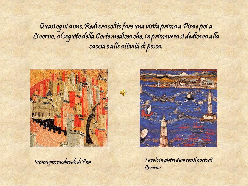 Quasi ogni anno,Redi era solito fare una visita prima a Pisa e poi a Livorno, al seguito della Corte medicea che, in primavera si dedicava alla caccia