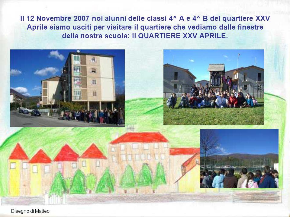 Il 12 Novembre 2007 noi alunni delle classi 4^ A e 4^ B del quartiere XXV Aprile siamo usciti per visitare il quartiere che vediamo dalle finestre della nostra scuola: il QUARTIERE XXV APRILE.
