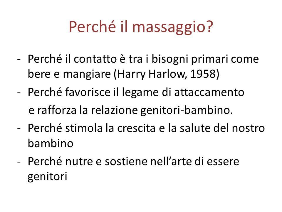 Perché il massaggio? -Perché il contatto è tra i bisogni primari come bere e mangiare (Harry Harlow, 1958) -Perché favorisce il legame di attaccamento