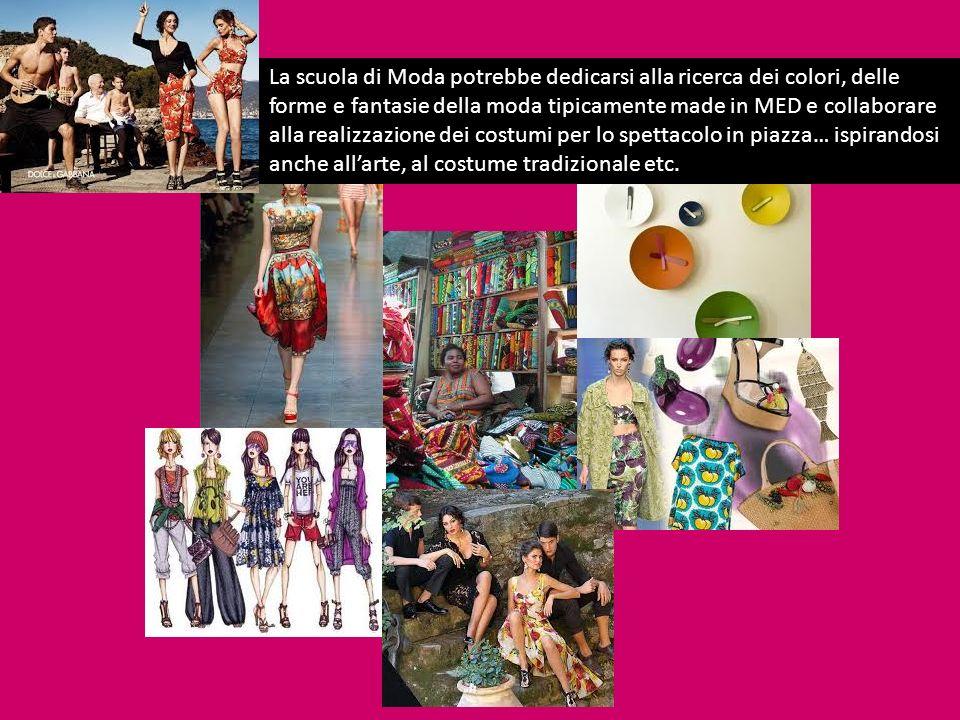 La scuola di Moda potrebbe dedicarsi alla ricerca dei colori, delle forme e fantasie della moda tipicamente made in MED e collaborare alla realizzazio