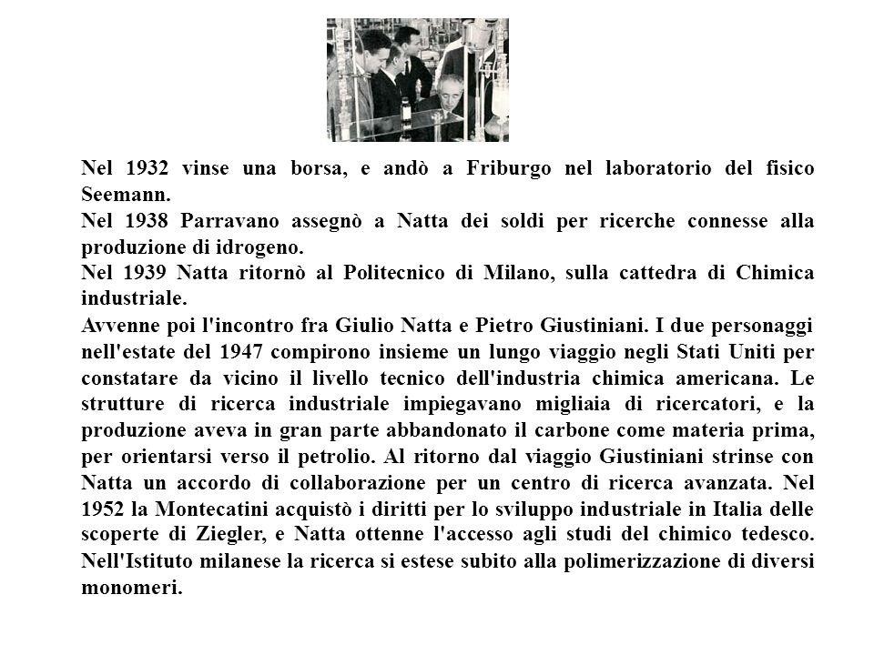 Nel 1932 vinse una borsa, e andò a Friburgo nel laboratorio del fisico Seemann. Nel 1938 Parravano assegnò a Natta dei soldi per ricerche connesse all