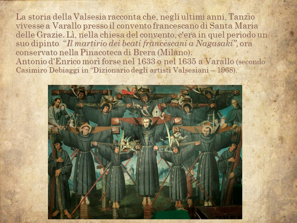 La storia della Valsesia racconta che, negli ultimi anni, Tanzio vivesse a Varallo presso il convento francescano di Santa Maria delle Grazie. Lì, nel