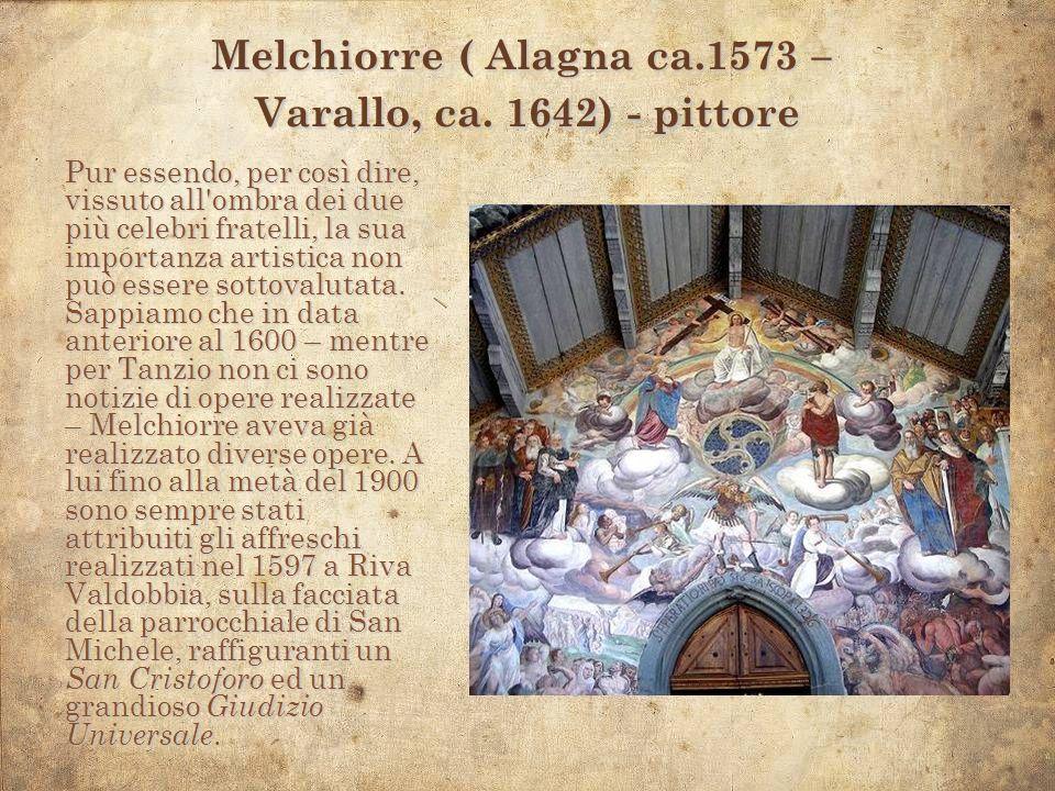 Melchiorre ( Alagna ca.1573 – Varallo, ca. 1642) - pittore Pur essendo, per così dire, vissuto all'ombra dei due più celebri fratelli, la sua importan