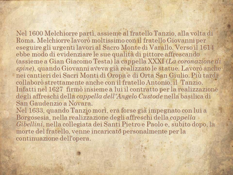 Nel 1600 Melchiorre partì, assieme al fratello Tanzio, alla volta di Roma.Melchiorre lavorò moltissimo con il fratello Giovanni per eseguire gli urgen