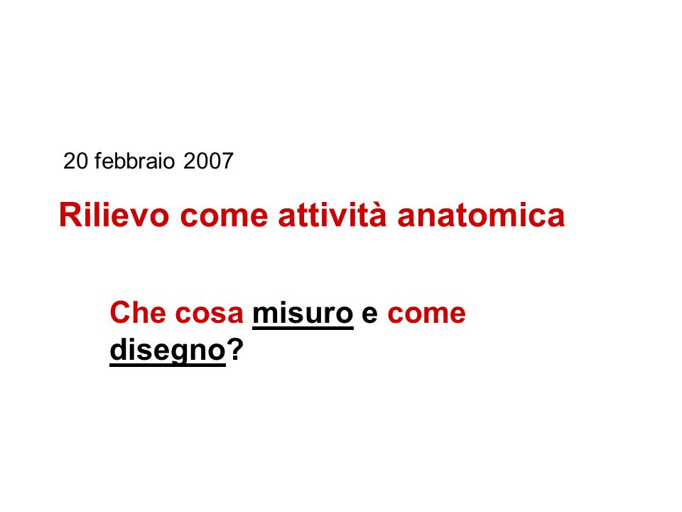 Rilievo come attività anatomica Che cosa misuro e come disegno? 20 febbraio 2007