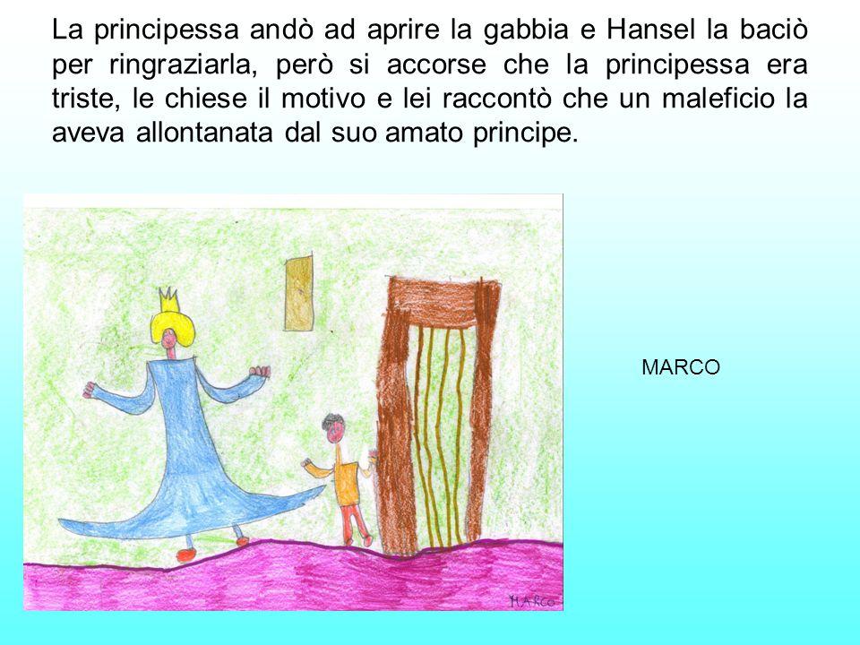 La principessa andò ad aprire la gabbia e Hansel la baciò per ringraziarla, però si accorse che la principessa era triste, le chiese il motivo e lei r