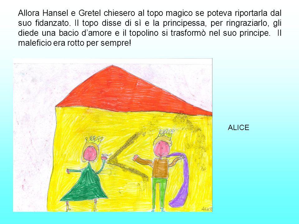 Allora Hansel e Gretel chiesero al topo magico se poteva riportarla dal suo fidanzato. Il topo disse di sì e la principessa, per ringraziarlo, gli die