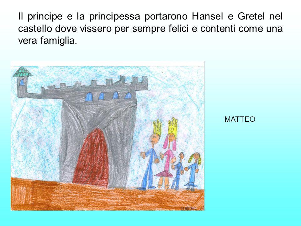 Il principe e la principessa portarono Hansel e Gretel nel castello dove vissero per sempre felici e contenti come una vera famiglia. MATTEO