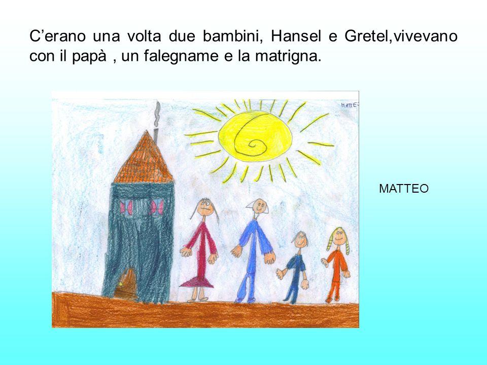 Cerano una volta due bambini, Hansel e Gretel,vivevano con il papà, un falegname e la matrigna. MATTEO