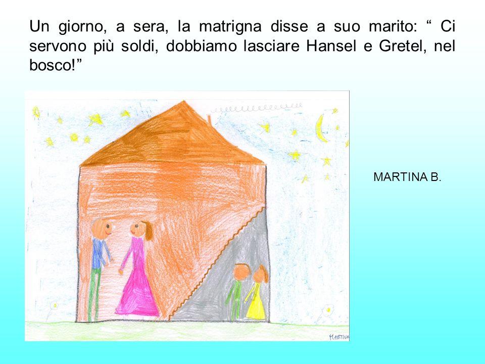 Un giorno, a sera, la matrigna disse a suo marito: Ci servono più soldi, dobbiamo lasciare Hansel e Gretel, nel bosco! MARTINA B.